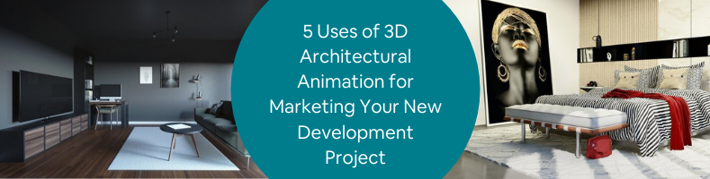 5 Uses of 3D Architectural Animation for Marketing Your New Development Project
