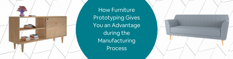 How Furniture Prototyping Gives You an Advantage during the Manufacturing Process