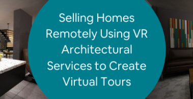 Selling Homes Remotely Using VR Architectural Services to Create Virtual Tours
