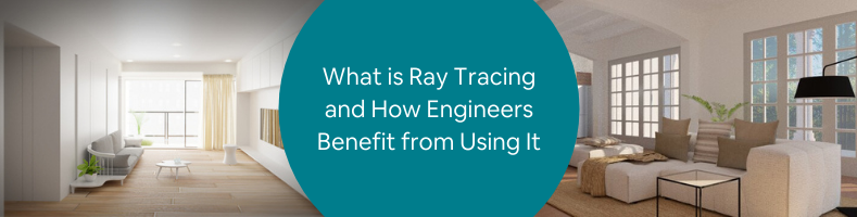 What is Ray Tracing and How Engineers Benefit from Using It