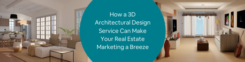How a 3D Architectural Design Service Can Make Your Real Estate Marketing a Breeze