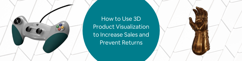 How to Use 3D Product Visualization to Increase Sales and Prevent Returns