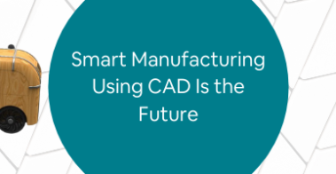 Smart Manufacturing Using CAD Is the Future